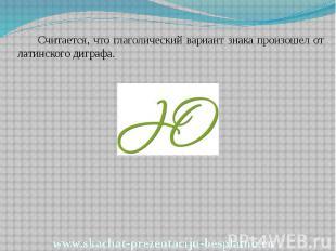 Считается, что глаголический вариант знака произошел от латинского диграфа. Счит