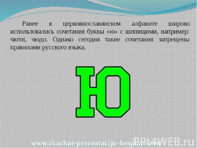 Ранее в церковнославянском алфавите широко использовались сочетания буквы «ю» с шипящими, например: чюти, чюдо. Однако сегодня такие сочетания запрещены правилами русского языка. Ранее в церковнославянском алфавите широко использовались сочетания бу…