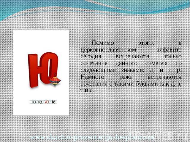 Помимо этого, в церковнославянском алфавите сегодня встречаются только сочетания данного символа со следующими знаками: л, н и р. Намного реже встречаются сочетания с такими буквами как д, з, т и с. Помимо этого, в церковнославянском алфавите сегодн…