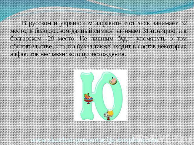 В русском и украинском алфавите этот знак занимает 32 место, в белорусском данный символ занимает 31 позицию, а в болгарском -29 место. Не лишним будет упомянуть о том обстоятельстве, что эта буква также входит в состав некоторых алфавитов неславянс…