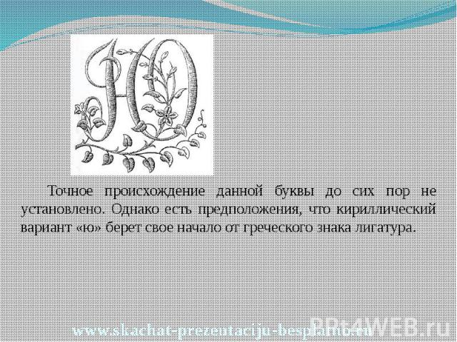 Точное происхождение данной буквы до сих пор не установлено. Однако есть предположения, что кириллический вариант «ю» берет свое начало от греческого знака лигатура. Точное происхождение данной буквы до сих пор не установлено. Однако есть предположе…