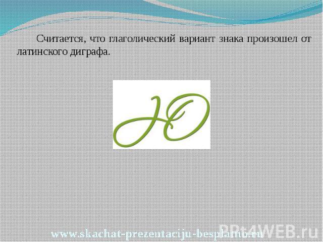 Считается, что глаголический вариант знака произошел от латинского диграфа. Считается, что глаголический вариант знака произошел от латинского диграфа.