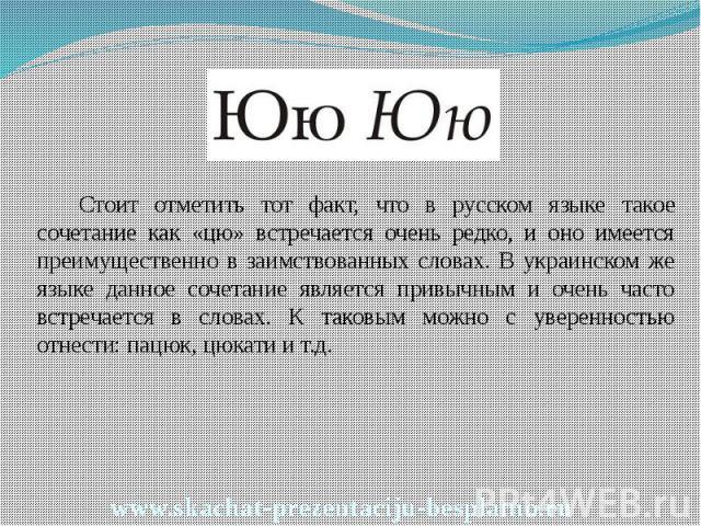 Стоит отметить тот факт, что в русском языке такое сочетание как «цю» встречается очень редко, и оно имеется преимущественно в заимствованных словах. В украинском же языке данное сочетание является привычным и очень часто встречается в словах. К так…