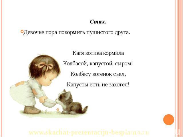 Стих. Стих. Девочке пора покормить пушистого друга. Катя котика кормила Колбасой, капустой, сыром! Колбасу котенок съел, Капусты есть не захотел!