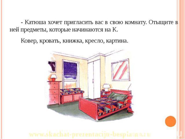 - Катюша хочет пригласить вас в свою комнату. Отыщите в ней предметы, которые начинаются на К. - Катюша хочет пригласить вас в свою комнату. Отыщите в ней предметы, которые начинаются на К. Ковер, кровать, книжка, кресло, картина.