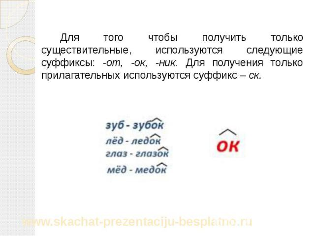 Для того чтобы получить только существительные, используются следующие суффиксы: -от, -ок, -ник. Для получения только прилагательных используются суффикс – ск. Для того чтобы получить только существительные, используются следующие суффиксы: -от, -ок…