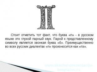 Стоит отметить тот факт, что буква «п» - в русском языке это глухой парный звук.
