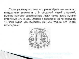 Стоит упомянуть о том, что ранее букву «п» писали с квадратным верхом и с J- обр