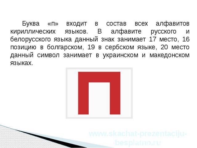 Буква «п» входит в состав всех алфавитов кириллических языков. В алфавите русского и белорусского языка данный знак занимает 17 место, 16 позицию в болгарском, 19 в сербском языке, 20 место данный символ занимает в украинском и македонском языках. Б…