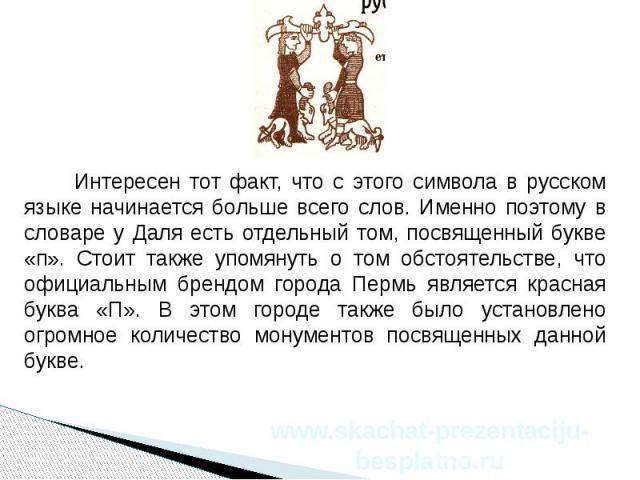 Интересен тот факт, что с этого символа в русском языке начинается больше всего слов. Именно поэтому в словаре у Даля есть отдельный том, посвященный букве «п». Стоит также упомянуть о том обстоятельстве, что официальным брендом города Пермь являетс…