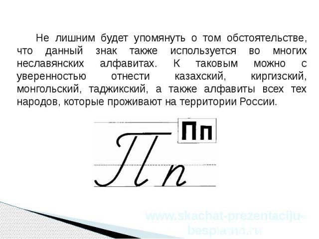 Не лишним будет упомянуть о том обстоятельстве, что данный знак также используется во многих неславянских алфавитах. К таковым можно с уверенностью отнести казахский, киргизский, монгольский, таджикский, а также алфавиты всех тех народов, которые пр…