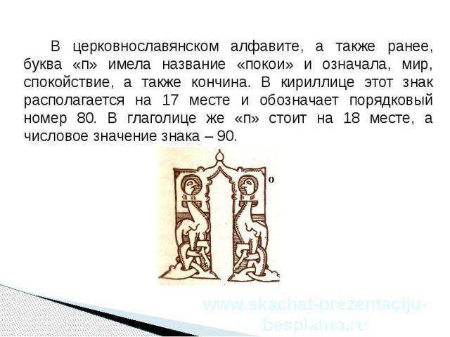 В церковнославянском алфавите, а также ранее, буква «п» имела название «покои» и означала, мир, спокойствие, а также кончина. В кириллице этот знак располагается на 17 месте и обозначает порядковый номер 80. В глаголице же «п» стоит на 18 месте, а ч…