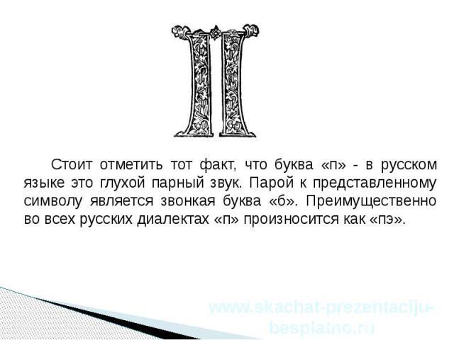 Стоит отметить тот факт, что буква «п» - в русском языке это глухой парный звук. Парой к представленному символу является звонкая буква «б». Преимущественно во всех русских диалектах «п» произносится как «пэ». Стоит отметить тот факт, что буква «п» …