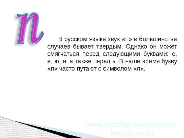 В русском языке звук «п» в большинстве случаев бывает твердым. Однако он может смягчаться перед следующими буквами: е, ё, ю, я, а также перед ь. В наше время букву «п» часто путают с символом «л». В русском языке звук «п» в большинстве случаев бывае…