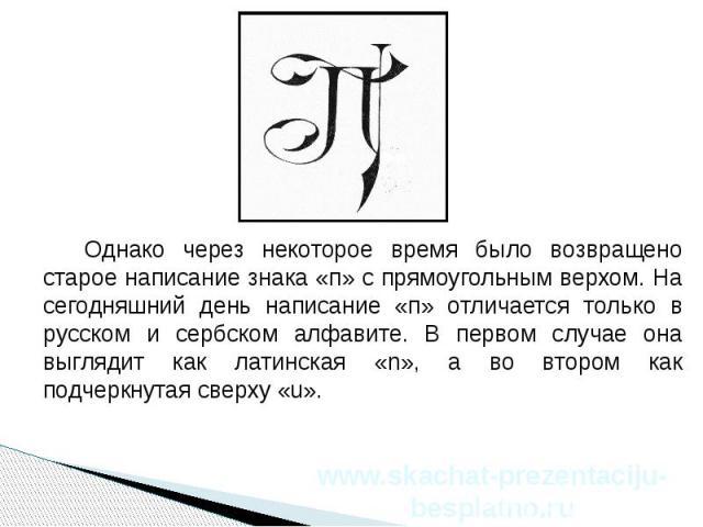 Однако через некоторое время было возвращено старое написание знака «п» с прямоугольным верхом. На сегодняшний день написание «п» отличается только в русском и сербском алфавите. В первом случае она выглядит как латинская «n», а во втором как подчер…