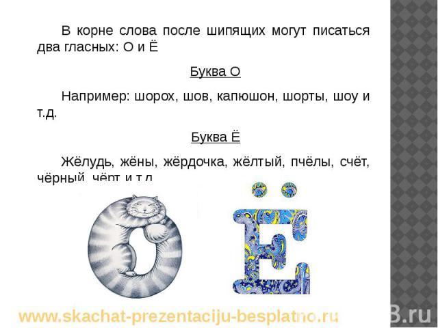В корне слова после шипящих могут писаться два гласных: О и Ё В корне слова после шипящих могут писаться два гласных: О и Ё Буква О Например: шорох, шов, капюшон, шорты, шоу и т.д. Буква Ё Жёлудь, жёны, жёрдочка, жёлтый, пчёлы, счёт, чёрный, чёрт и т.д.