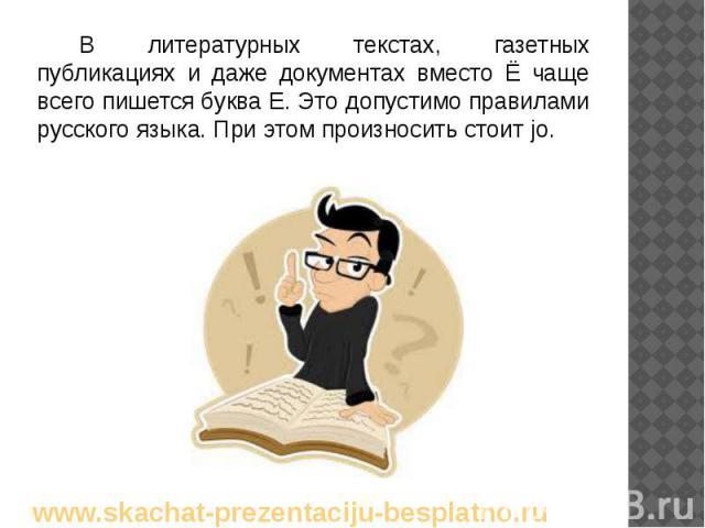 В литературных текстах, газетных публикациях и даже документах вместо Ё чаще всего пишется буква Е. Это допустимо правилами русского языка. При этом произносить стоит jо. В литературных текстах, газетных публикациях и даже документах вместо Ё чаще в…