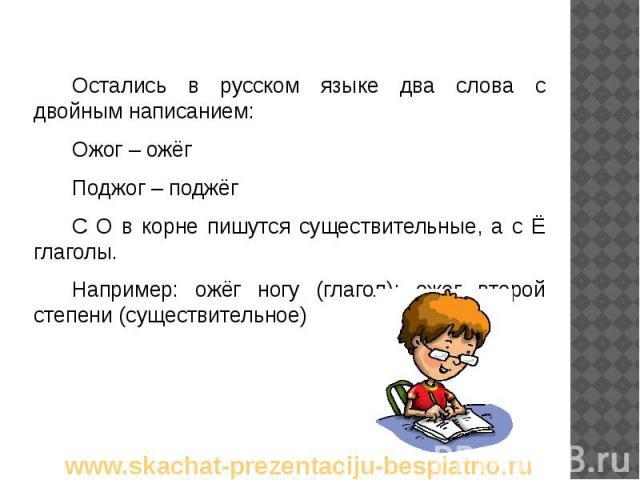 Остались в русском языке два слова с двойным написанием: Остались в русском языке два слова с двойным написанием: Ожог – ожёг Поджог – поджёг С О в корне пишутся существительные, а с Ё глаголы. Например: ожёг ногу (глагол); ожог второй степени (суще…