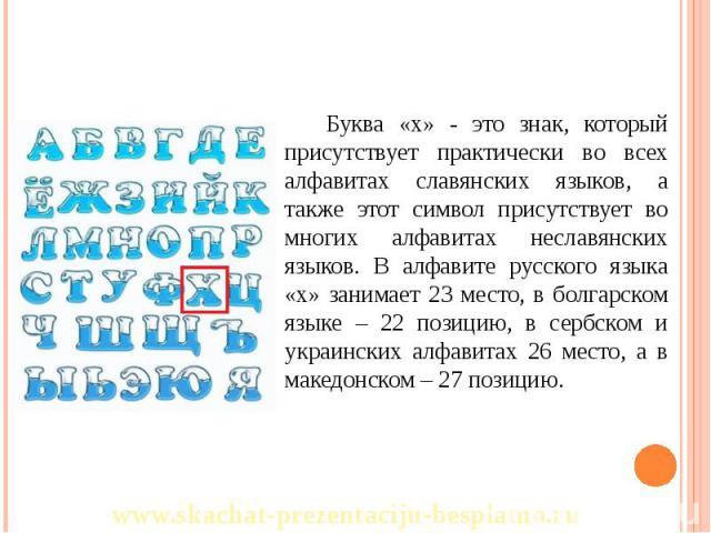Буква «х» - это знак, который присутствует практически во всех алфавитах славянских языков, а также этот символ присутствует во многих алфавитах неславянских языков. В алфавите русского языка «х» занимает 23 место, в болгарском языке – 22 позицию, в…