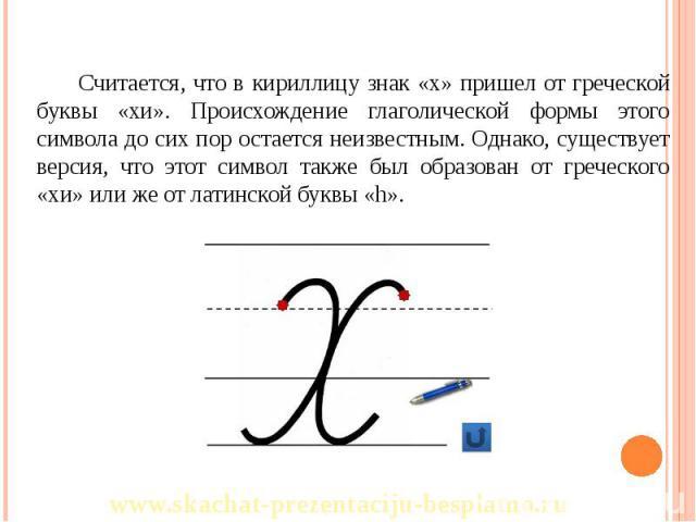 Считается, что в кириллицу знак «х» пришел от греческой буквы «хи». Происхождение глаголической формы этого символа до сих пор остается неизвестным. Однако, существует версия, что этот символ также был образован от греческого «хи» или же от латинско…