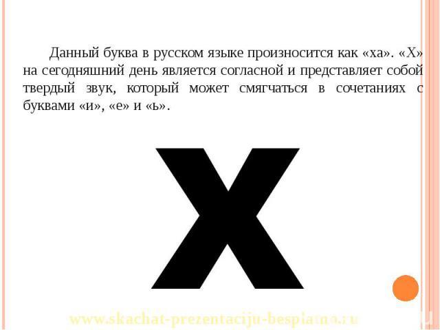 Данный буква в русском языке произносится как «ха». «Х» на сегодняшний день является согласной и представляет собой твердый звук, который может смягчаться в сочетаниях с буквами «и», «е» и «ь». Данный буква в русском языке произносится как «ха». «Х»…