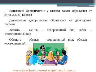 Внимание! Деепричастие у глагола давать образуется от основы даваj (давая) Внима