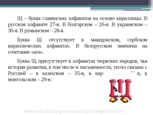 Щ – буква славянских алфавитов на основе кириллицы. В русском алфавите 27-я. В болгарском – 26-я. В украинском – 30-я. В румынском – 28-я. Щ – буква славянских алфавитов на основе кириллицы. В русском алфавите 27-я. В болгарском – 26-я. В украинском…