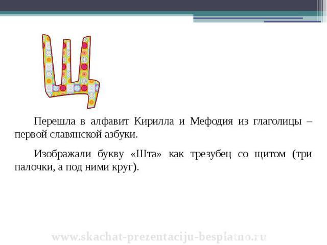 Перешла в алфавит Кирилла и Мефодия из глаголицы – первой славянской азбуки. Перешла в алфавит Кирилла и Мефодия из глаголицы – первой славянской азбуки. Изображали букву «Шта» как трезубец со щитом (три палочки, а под ними круг).