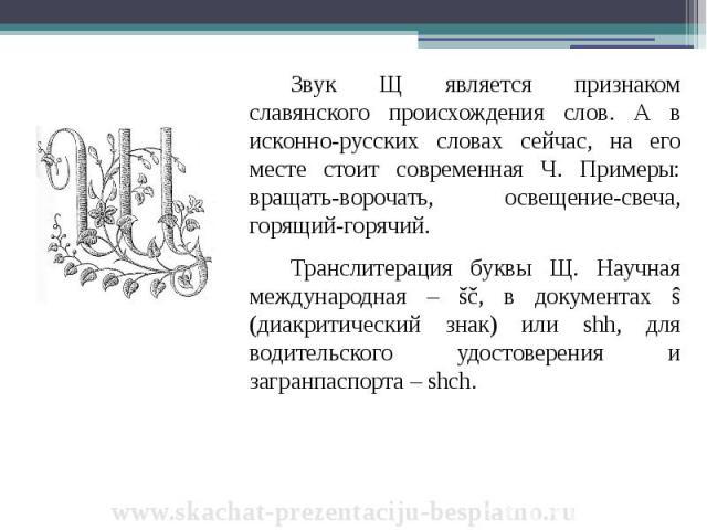 Звук Щ является признаком славянского происхождения слов. А в исконно-русских словах сейчас, на его месте стоит современная Ч. Примеры: вращать-ворочать, освещение-свеча, горящий-горячий. Звук Щ является признаком славянского происхождения слов. А в…