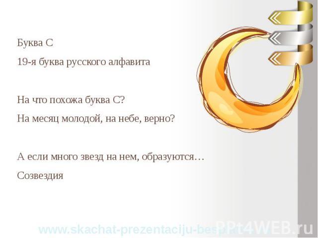 Буква С Буква С 19-я буква русского алфавита На что похожа буква С? На месяц молодой, на небе, верно? А если много звезд на нем, образуются… Созвездия