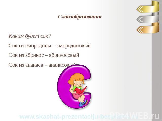 Словообразования Словообразования Каким будет сок? Сок из смородины – смородиновый Сок из абрикос – абрикосовый Сок из ананаса – ананасовый