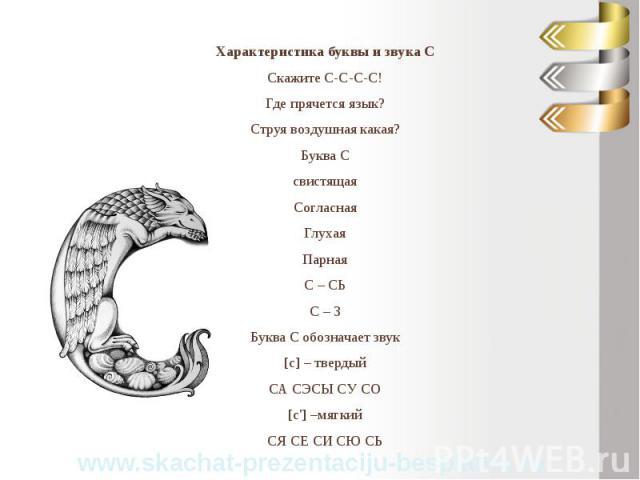 Характеристика буквы и звука С Характеристика буквы и звука С Скажите С-С-С-С! Где прячется язык? Струя воздушная какая? Буква С свистящая Согласная Глухая Парная С – СЬ С – З Буква С обозначает звук [с] – твердый СА СЭСЫ СУ СО [c'] –мягкий СЯ СЕ СИ СЮ СЬ