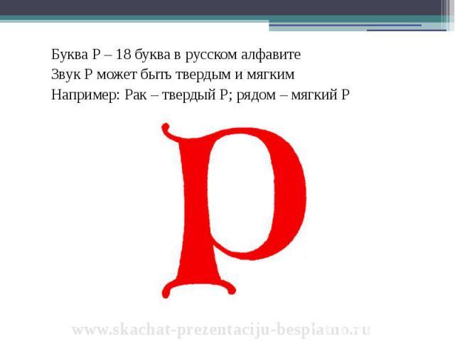 Буква Р – 18 буква в русском алфавите Буква Р – 18 буква в русском алфавите Звук Р может быть твердым и мягким Например: Рак – твердый Р; рядом – мягкий Р