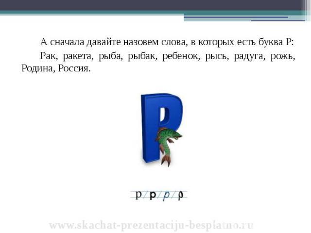 А сначала давайте назовем слова, в которых есть буква Р: А сначала давайте назовем слова, в которых есть буква Р: Рак, ракета, рыба, рыбак, ребенок, рысь, радуга, рожь, Родина, Россия.