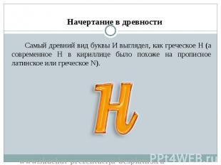 Самый древний вид буквы И выглядел, как греческое Н (а современное Н в кириллице