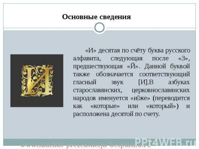 «И» десятая по счёту буква русского алфавита, следующая после «З», предшествующая «Й». Данной буквой также обозначается соответствующий гласный звук [И].В азбуках старославянских, церковнославянских народов именуется «и же» (переводится как «которые…