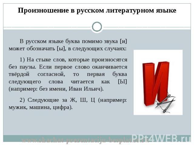 В русском языке буква помимо звука [и] может обозначать [ы], в следующих случаях: В русском языке буква помимо звука [и] может обозначать [ы], в следующих случаях: 1) На стыке слов, которые произносятся без паузы. Если первое слово оканчивается твёр…