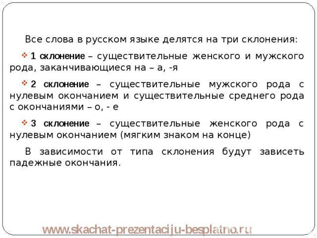 Все слова в русском языке делятся на три склонения: Все слова в русском языке делятся на три склонения: 1 склонение – существительные женского и мужского рода, заканчивающиеся на – а, -я 2 склонение – существительные мужского рода с нулевым окончани…