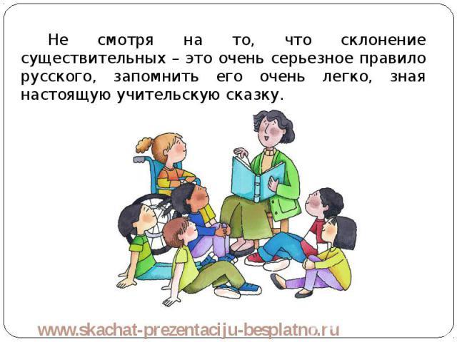 Не смотря на то, что склонение существительных – это очень серьезное правило русского, запомнить его очень легко, зная настоящую учительскую сказку. Не смотря на то, что склонение существительных – это очень серьезное правило русского, запомнить его…