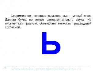 Современное название символа «ь» - мягкий знак. Данная буква не имеет самостояте