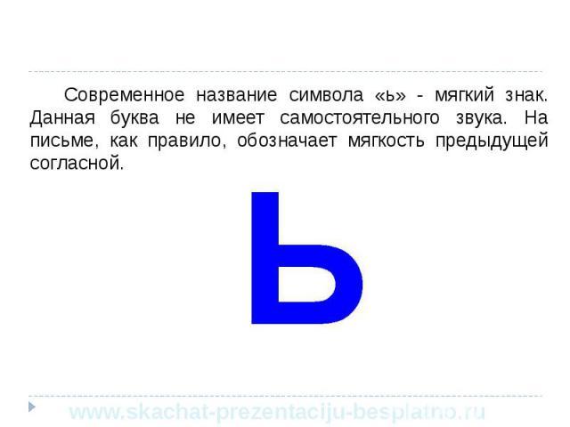 Современное название символа «ь» - мягкий знак. Данная буква не имеет самостоятельного звука. На письме, как правило, обозначает мягкость предыдущей согласной. Современное название символа «ь» - мягкий знак. Данная буква не имеет самостоятельного зв…