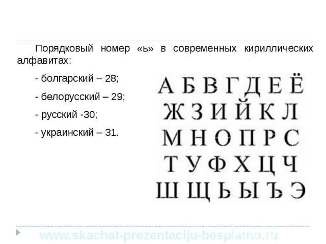 Порядковый номер «ь» в современных кириллических алфавитах: Порядковый номер «ь» в современных кириллических алфавитах: - болгарский – 28; - белорусский – 29; - русский -30; - украинский – 31.