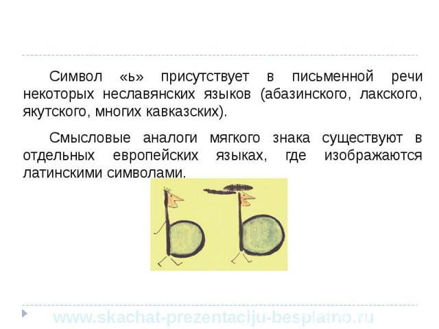 Символ «ь» присутствует в письменной речи некоторых неславянских языков (абазинского, лакского, якутского, многих кавказских). Символ «ь» присутствует в письменной речи некоторых неславянских языков (абазинского, лакского, якутского, многих кавказск…