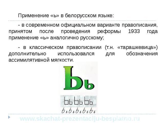 Применение «ь» в белорусском языке: Применение «ь» в белорусском языке: - в современном официальном варианте правописания, принятом после проведения реформы 1933 года применение «ь» аналогично русскому; - в классическом правописании (т.н. «тарашкеви…