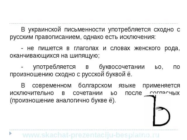 В украинской письменности употребляется сходно с русским правописанием, однако есть исключения: В украинской письменности употребляется сходно с русским правописанием, однако есть исключения: - не пишется в глаголах и словах женского рода, оканчиваю…