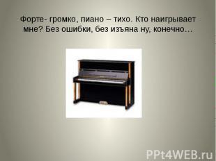 Форте- громко, пиано – тихо. Кто наигрывает мне? Без ошибки, без изъяна ну, коне