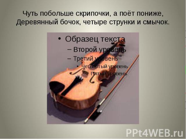 Чуть побольше скрипочки, а поёт пониже, Деревянный бочок, четыре струнки и смычок.