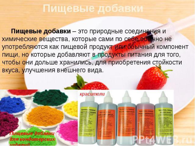 Пищевые добавки Пищевые добавки– это природные соединения и химические вещества, которые сами по себе обычно не употребляются как пищевой продукт или обычный компонент пищи, но которые добавляют в продукты питания для того, чтобы они дольше хр…