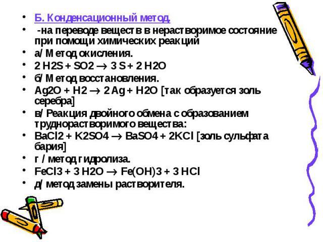 Б. Конденсационный метод. Б. Конденсационный метод. -на переводе веществ в нерастворимое состояние при помощи химических реакций а/ Метод окисления. 2 H2S + SO2 3 S + 2 H2O б/ Метод восстановления. Ag2O + H2 2 Ag + H2O [так образуется золь серебра] …
