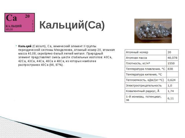 Кальций(Ca) Кальций (Calcium), Ca, химический элемент II группы периодической системы Менделеева, атомный номер 20, атомная масса 40,08; серебряно-белый легкий металл. Природный элемент представляет смесь шести стабильных изотопов: 40Ca, 42Ca, 43Ca,…